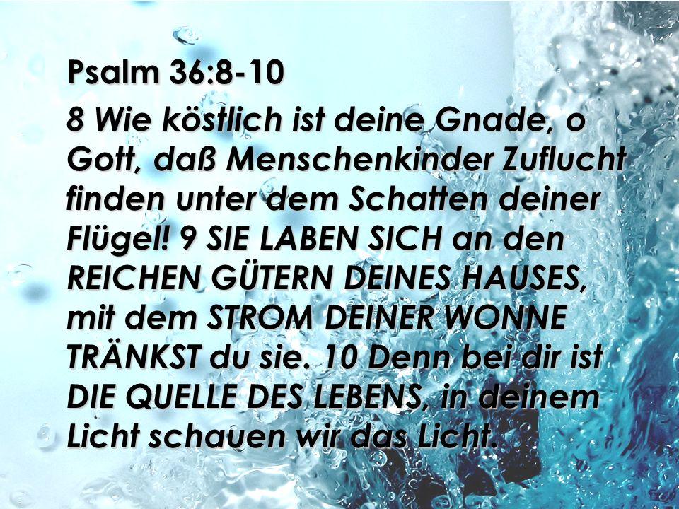 Psalm 36:8-10 8 Wie köstlich ist deine Gnade, o Gott, daß Menschenkinder Zuflucht finden unter dem Schatten deiner Flügel! 9 SIE LABEN SICH an den REI