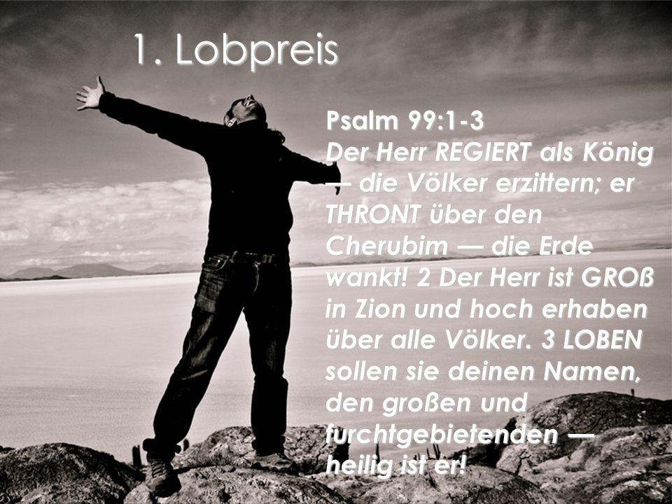 1. Lobpreis Psalm 99:1-3 Der Herr REGIERT als König die Völker erzittern; er THRONT über den Cherubim die Erde wankt! 2 Der Herr ist GROß in Zion und