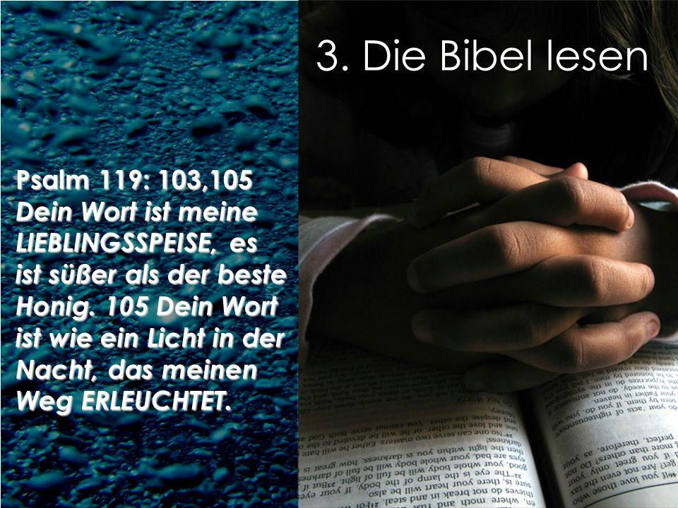 3. Die Bibel lesen Psalm 119: 103,105 Dein Wort ist meine LIEBLINGSSPEISE, es ist süßer als der beste Honig. 105 Dein Wort ist wie ein Licht in der Na