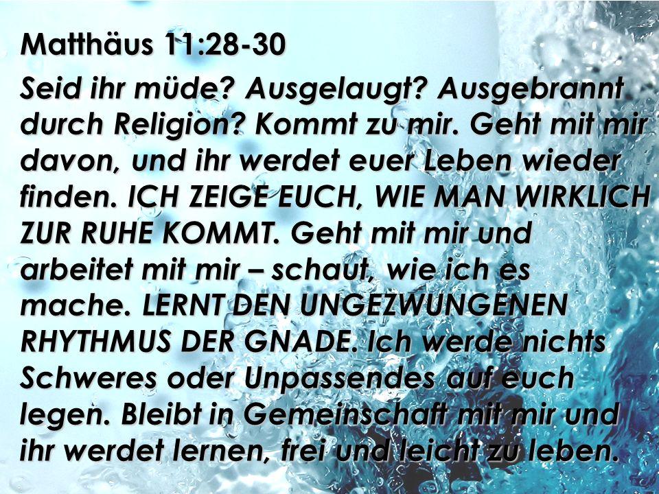 Matthäus 11:28-30 Seid ihr müde? Ausgelaugt? Ausgebrannt durch Religion? Kommt zu mir. Geht mit mir davon, und ihr werdet euer Leben wieder finden. IC