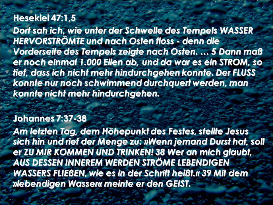 Hesekiel 47:1,5 Dort sah ich, wie unter der Schwelle des Tempels WASSER HERVORSTRÖMTE und nach Osten floss - denn die Vorderseite des Tempels zeigte n