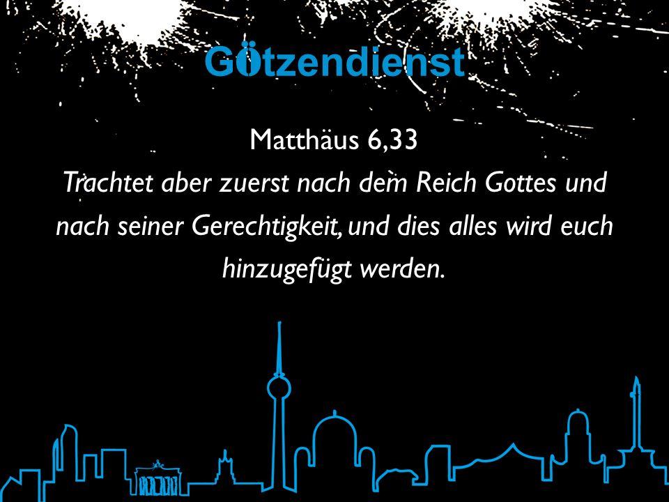 G ö tzendienst Matthäus 6,33 Trachtet aber zuerst nach dem Reich Gottes und nach seiner Gerechtigkeit, und dies alles wird euch hinzugefügt werden.
