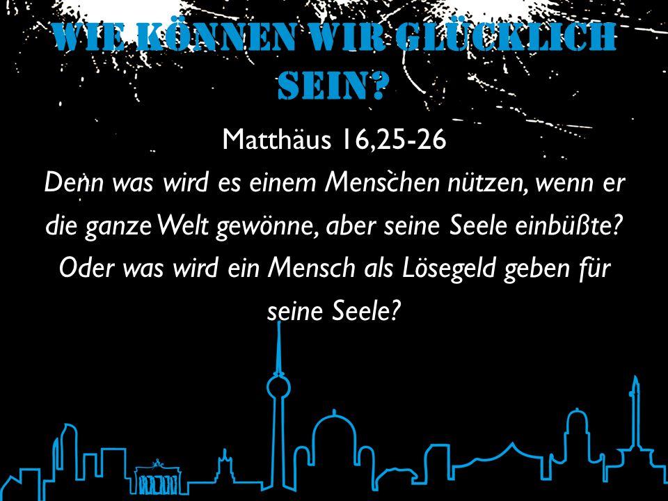 Wie können wir glücklich sein? Matthäus 16,25-26 Denn was wird es einem Menschen nützen, wenn er die ganze Welt gewönne, aber seine Seele einbüßte? Od