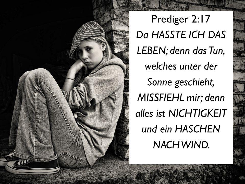 Prediger 2:17 Da HASSTE ICH DAS LEBEN; denn das Tun, welches unter der Sonne geschieht, MISSFIEHL mir; denn alles ist NICHTIGKEIT und ein HASCHEN NACH