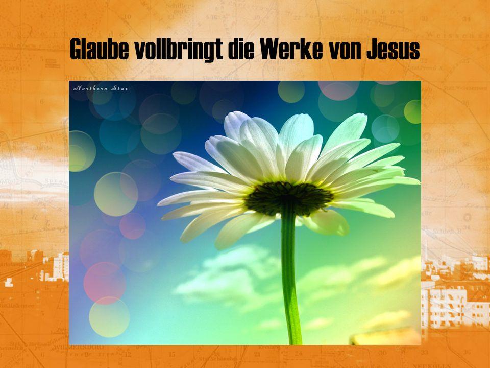 Glaube vollbringt die Werke von Jesus