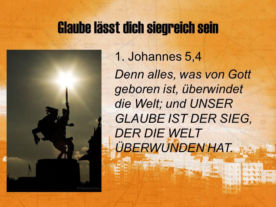 Glaube lässt dich siegreich sein 1. Johannes 5,4 Denn alles, was von Gott geboren ist, überwindet die Welt; und UNSER GLAUBE IST DER SIEG, DER DIE WEL