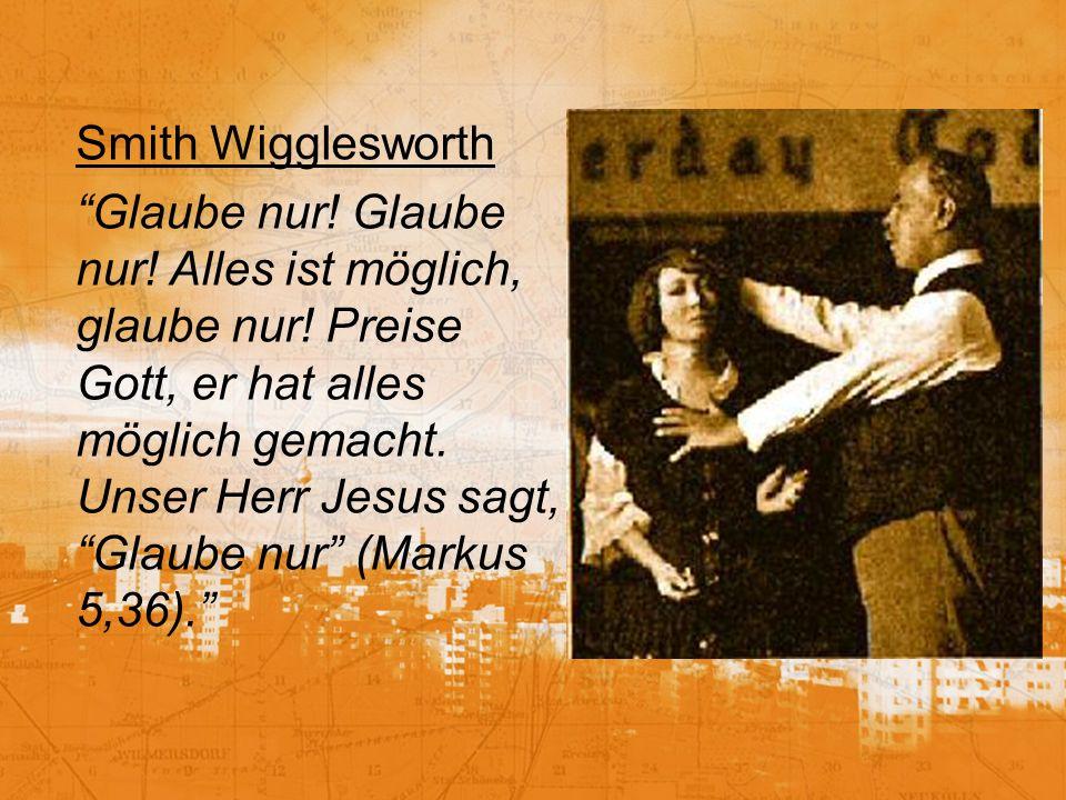 Smith Wigglesworth Glaube nur! Glaube nur! Alles ist möglich, glaube nur! Preise Gott, er hat alles möglich gemacht. Unser Herr Jesus sagt, Glaube nur