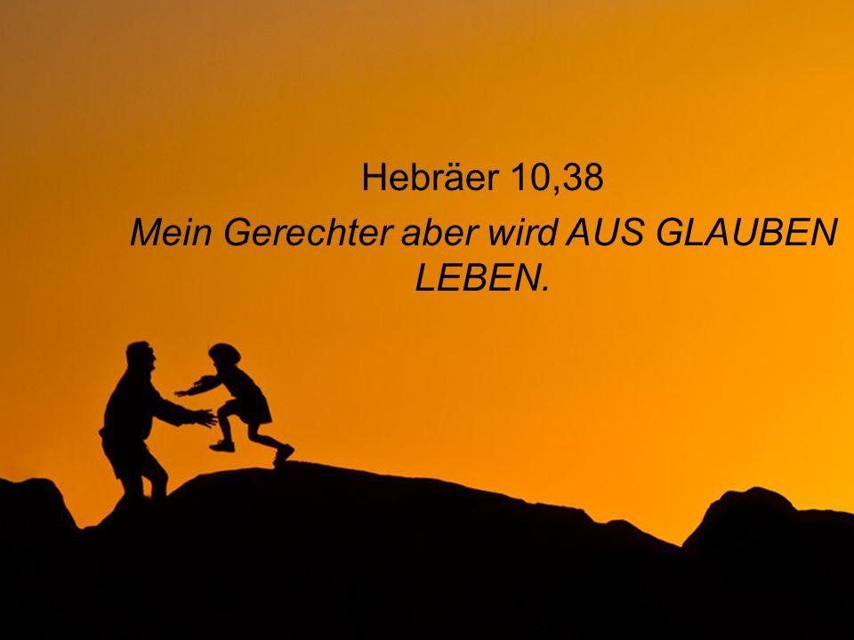 Hebräer 10,38 Mein Gerechter aber wird AUS GLAUBEN LEBEN.