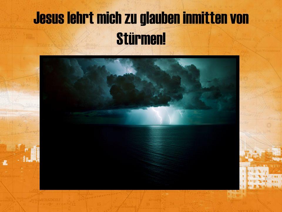 Jesus lehrt mich zu glauben inmitten von Stürmen!