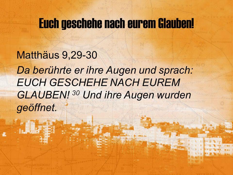 Euch geschehe nach eurem Glauben! Matthäus 9,29-30 Da berührte er ihre Augen und sprach: EUCH GESCHEHE NACH EUREM GLAUBEN! 30 Und ihre Augen wurden ge