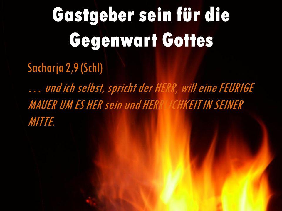 Gastgeber sein für die Gegenwart Gottes Sacharja 2,9 (Schl) … und ich selbst, spricht der HERR, will eine FEURIGE MAUER UM ES HER sein und HERRLICHKEI