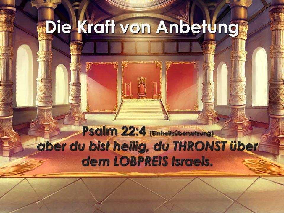 Die Kraft von Anbetung Psalm 22:4 (Einheitsübersetzung) aber du bist heilig, du THRONST über dem LOBPREIS Israels.