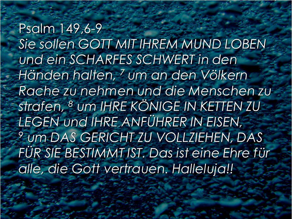 Psalm 149,6-9 Sie sollen GOTT MIT IHREM MUND LOBEN und ein SCHARFES SCHWERT in den Händen halten, 7 um an den Völkern Rache zu nehmen und die Menschen