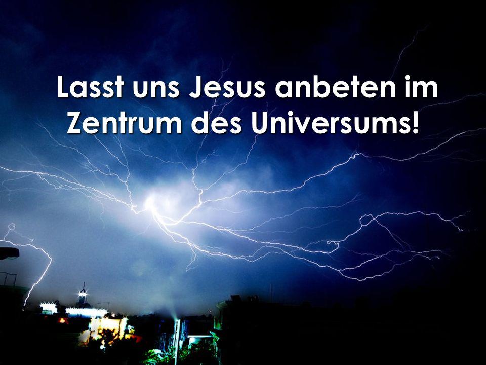 Lasst uns Jesus anbeten im Zentrum des Universums! Lasst uns Jesus anbeten im Zentrum des Universums!