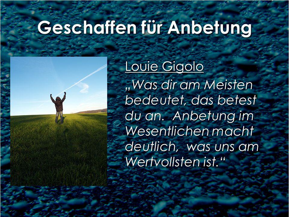 Geschaffen für Anbetung Louie Gigolo Was dir am Meisten bedeutet, das betest du an. Anbetung im Wesentlichen macht deutlich, was uns am Wertvollsten i