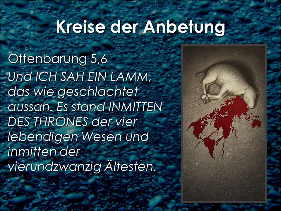Kreise der Anbetung Offenbarung 5,6 Und ICH SAH EIN LAMM, das wie geschlachtet aussah. Es stand INMITTEN DES THRONES der vier lebendigen Wesen und inm