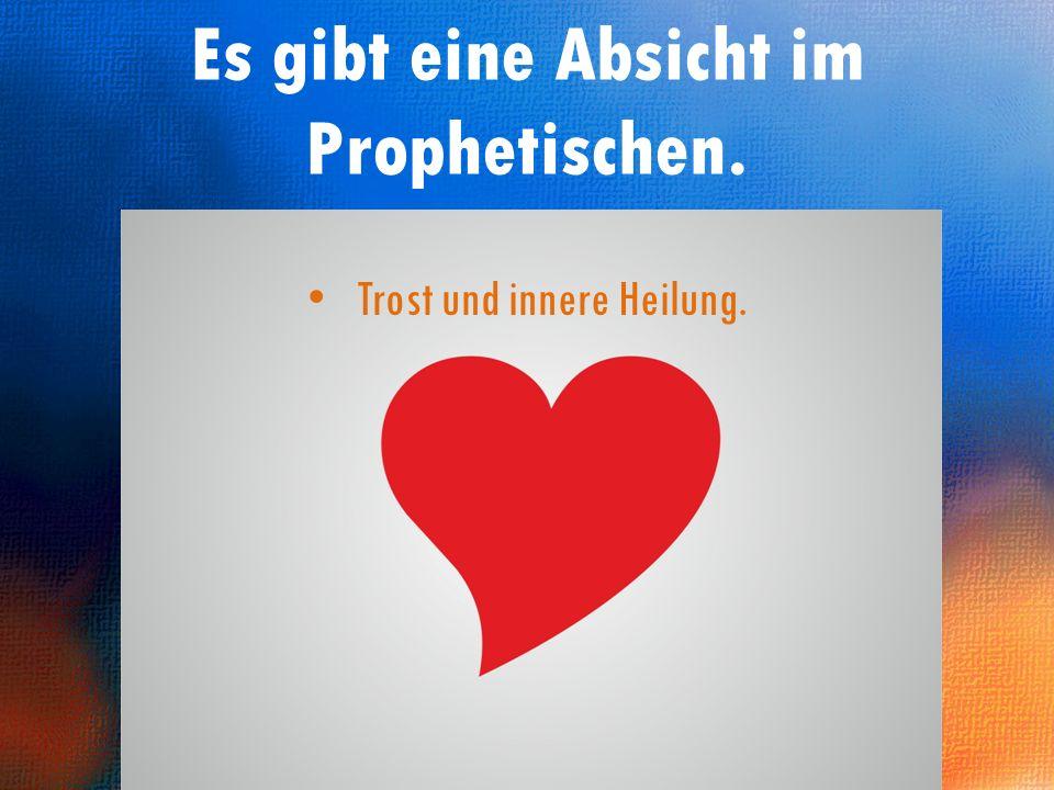 Das Prophetische öffnet Herzen. Es gibt eine Absicht im Prophetischen.