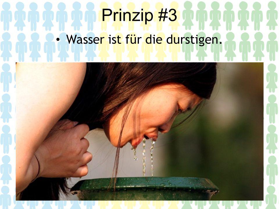 Prinzip #3 Wasser ist für die durstigen.
