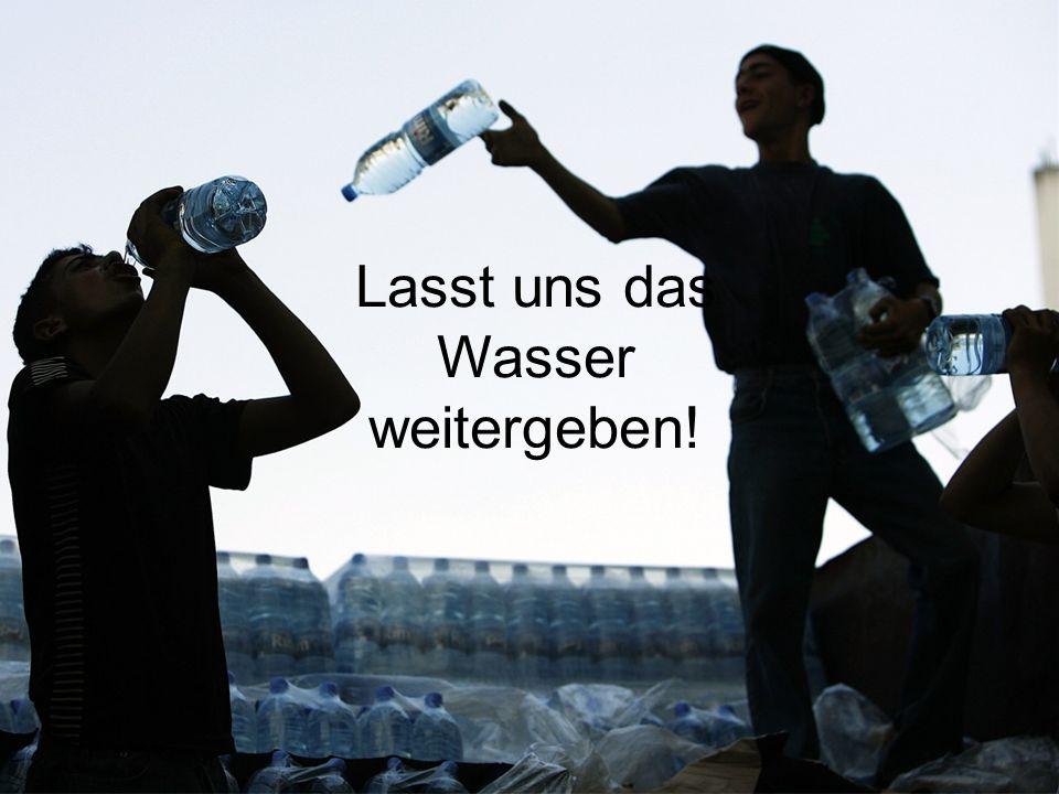 Lasst uns das Wasser weitergeben!