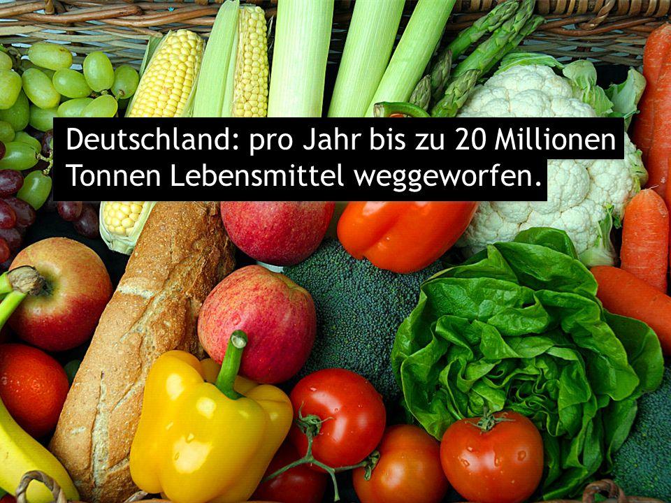 Deutschland: pro Jahr bis zu 20 Millionen Tonnen Lebensmittel weggeworfen.