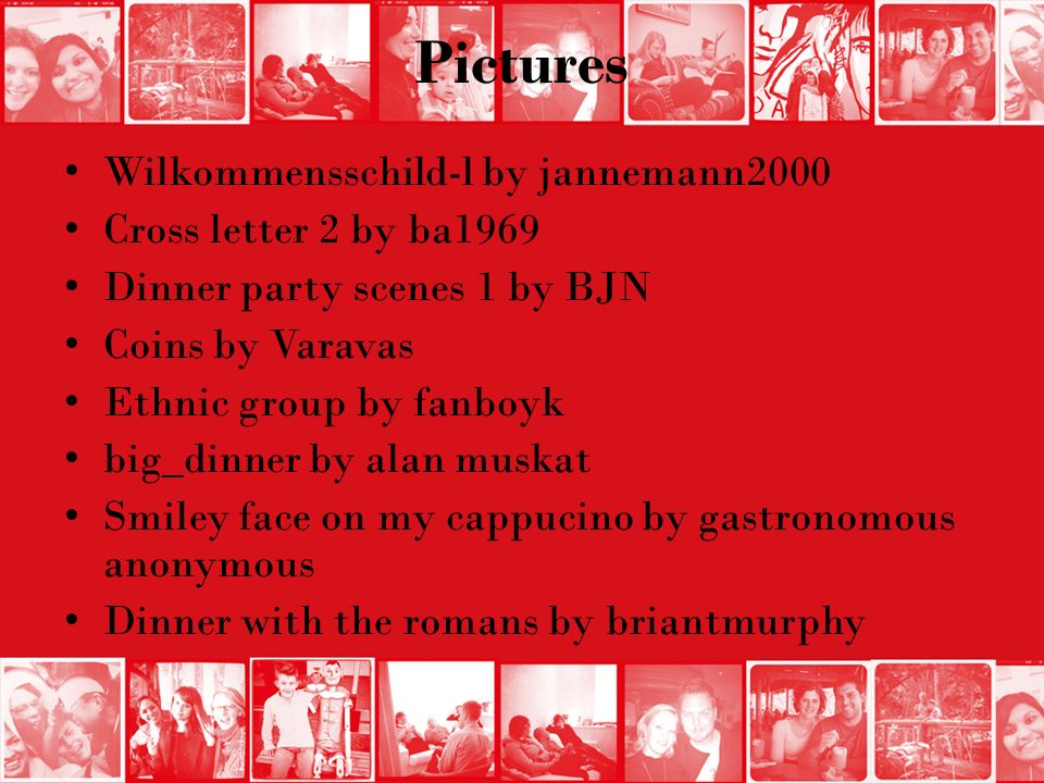 Pictures Wilkommensschild-l by jannemann2000 Cross letter 2 by ba1969 Dinner party scenes 1 by BJN Coins by Varavas Ethnic group by fanboyk big_dinner by alan muskat Smiley face on my cappucino by gastronomous anonymous Dinner with the romans by briantmurphy