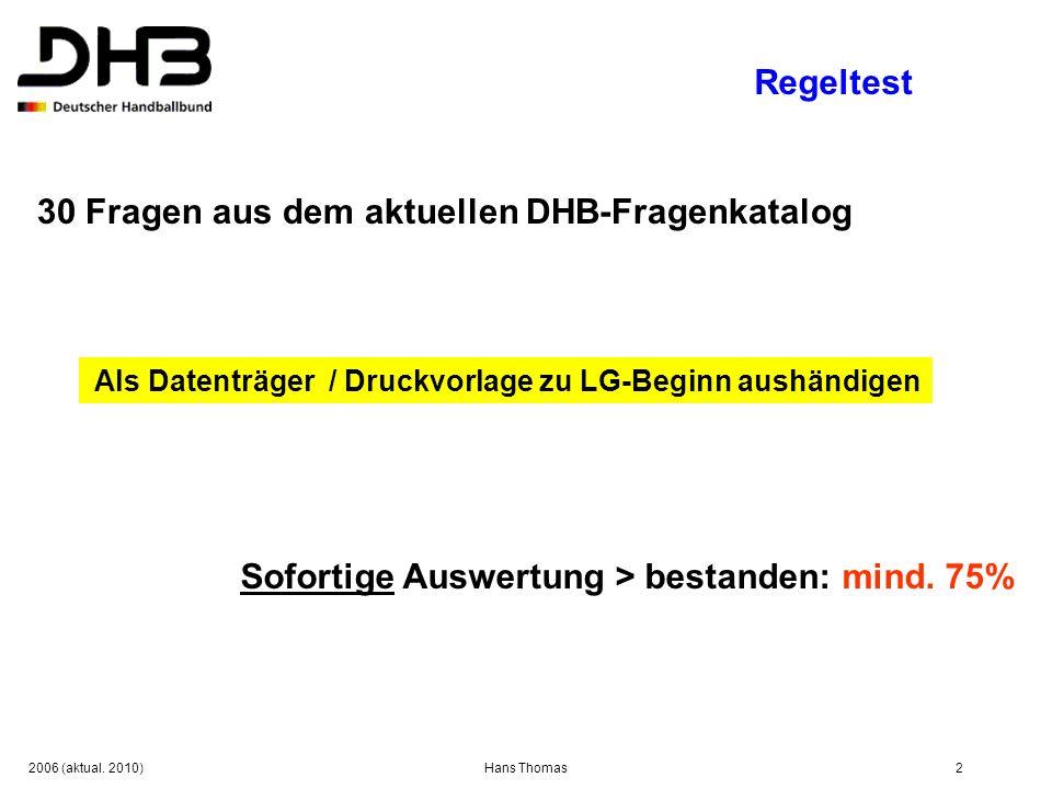 2006 (aktual. 2010)Hans Thomas2 Regeltest 30 Fragen aus dem aktuellen DHB-Fragenkatalog Als Datenträger / Druckvorlage zu LG-Beginn aushändigen Sofort
