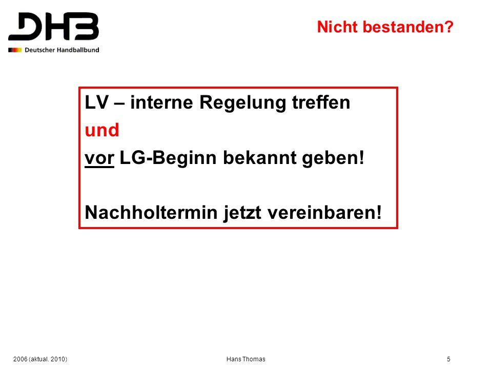 2006 (aktual. 2010)Hans Thomas5 Nicht bestanden? LV – interne Regelung treffen und vor LG-Beginn bekannt geben! Nachholtermin jetzt vereinbaren!