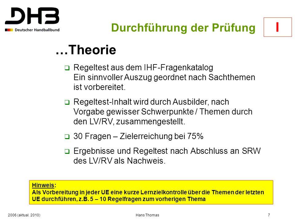 2006 (aktual. 2010)Hans Thomas7 Durchführung der Prüfung …Theorie Regeltest aus dem IHF-Fragenkatalog Ein sinnvoller Auszug geordnet nach Sachthemen i