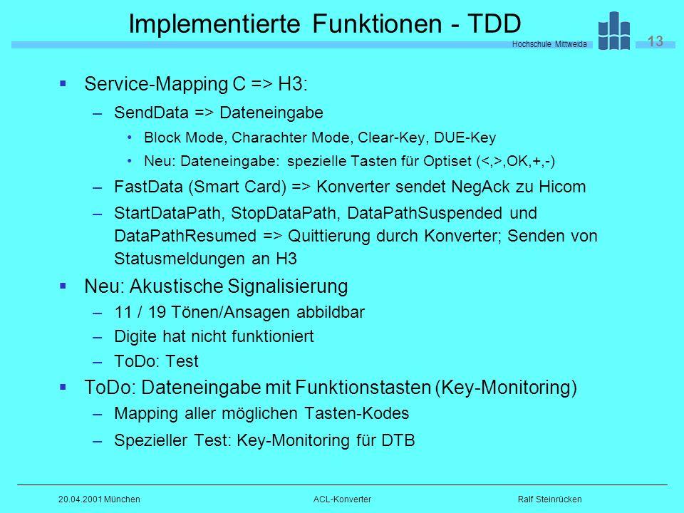 Hochschule Mittweida 13 Ralf Steinrücken20.04.2001 MünchenACL-Konverter Implementierte Funktionen - TDD Service-Mapping C => H3: –SendData => Dateneingabe Block Mode, Charachter Mode, Clear-Key, DUE-Key Neu: Dateneingabe: spezielle Tasten für Optiset (,OK,+,-) –FastData (Smart Card) => Konverter sendet NegAck zu Hicom –StartDataPath, StopDataPath, DataPathSuspended und DataPathResumed => Quittierung durch Konverter; Senden von Statusmeldungen an H3 Neu: Akustische Signalisierung –11 / 19 Tönen/Ansagen abbildbar –Digite hat nicht funktioniert –ToDo: Test ToDo: Dateneingabe mit Funktionstasten (Key-Monitoring) –Mapping aller möglichen Tasten-Kodes –Spezieller Test: Key-Monitoring für DTB