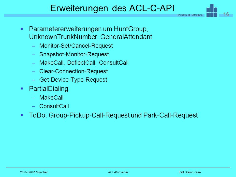 Hochschule Mittweida 16 Ralf Steinrücken20.04.2001 MünchenACL-Konverter Erweiterungen des ACL-C-API Parametererweiterungen um HuntGroup, UnknownTrunkNumber, GeneralAttendant –Monitor-Set/Cancel-Request –Snapshot-Monitor-Request –MakeCall, DeflectCall, ConsultCall –Clear-Connection-Request –Get-Device-Type-Request PartialDialing –MakeCall –ConsultCall ToDo: Group-Pickup-Call-Request und Park-Call-Request