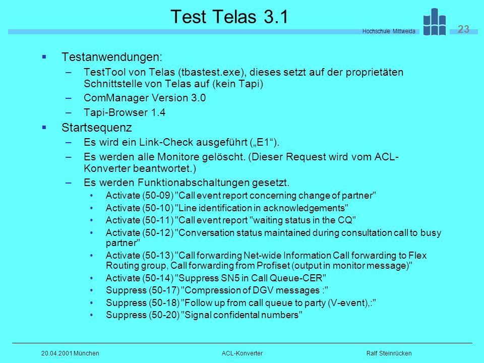 Hochschule Mittweida 23 Ralf Steinrücken20.04.2001 MünchenACL-Konverter Test Telas 3.1 Testanwendungen: –TestTool von Telas (tbastest.exe), dieses setzt auf der proprietäten Schnittstelle von Telas auf (kein Tapi) –ComManager Version 3.0 –Tapi-Browser 1.4 Startsequenz –Es wird ein Link-Check ausgeführt (E1).