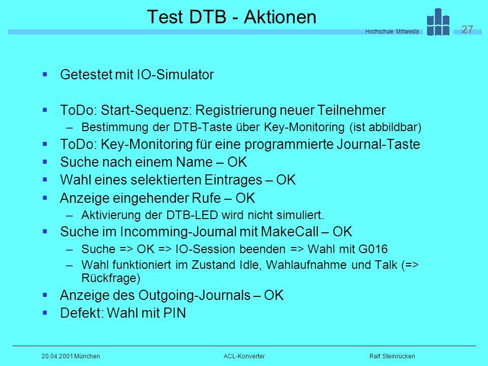 Hochschule Mittweida 27 Ralf Steinrücken20.04.2001 MünchenACL-Konverter Test DTB - Aktionen Getestet mit IO-Simulator ToDo: Start-Sequenz: Registrierung neuer Teilnehmer –Bestimmung der DTB-Taste über Key-Monitoring (ist abbildbar) ToDo: Key-Monitoring für eine programmierte Journal-Taste Suche nach einem Name – OK Wahl eines selektierten Eintrages – OK Anzeige eingehender Rufe – OK –Aktivierung der DTB-LED wird nicht simuliert.
