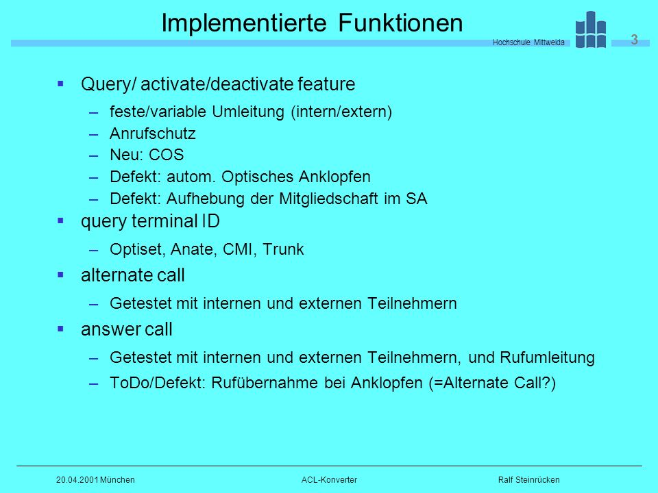 Hochschule Mittweida 3 Ralf Steinrücken20.04.2001 MünchenACL-Konverter Implementierte Funktionen Query/ activate/deactivate feature –feste/variable Umleitung (intern/extern) –Anrufschutz –Neu: COS –Defekt: autom.