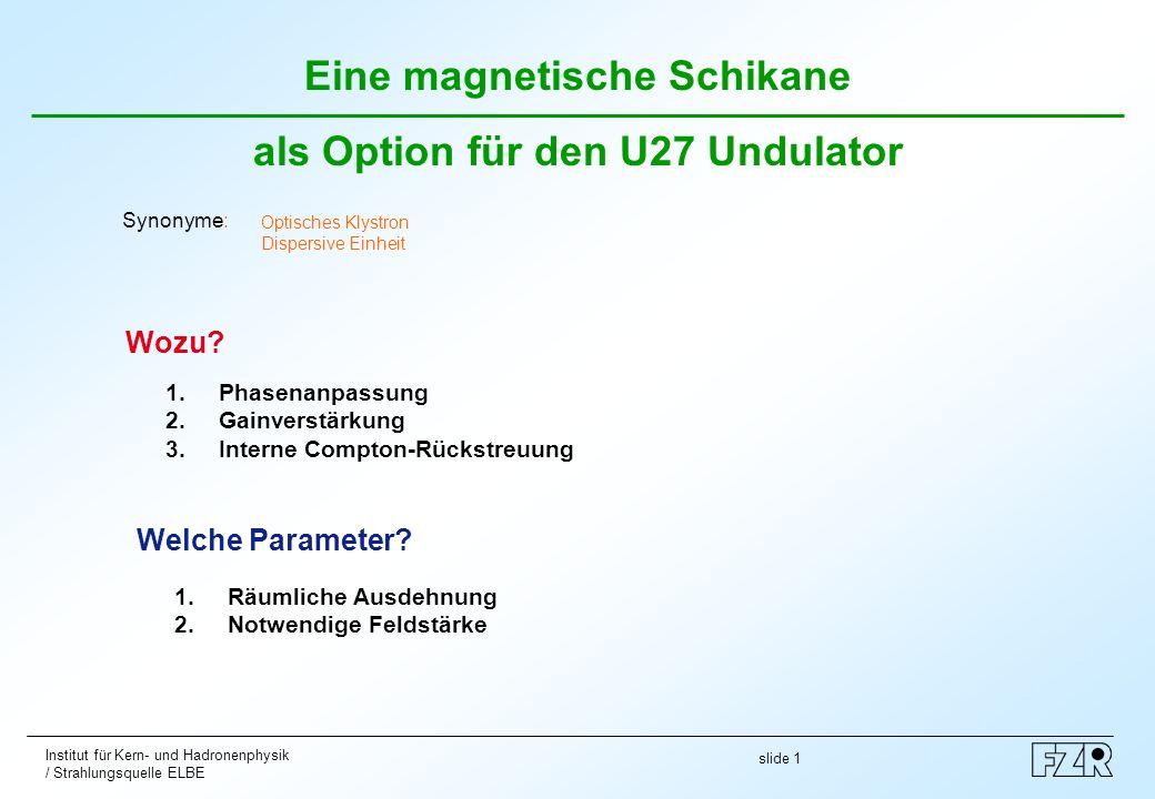 slide 1 Institut für Kern- und Hadronenphysik / Strahlungsquelle ELBE Eine magnetische Schikane als Option für den U27 Undulator Wozu? Welche Paramete