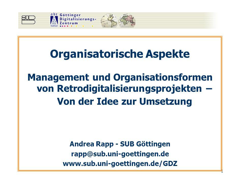 1 Organisatorische Aspekte Management und Organisationsformen von Retrodigitalisierungsprojekten – Von der Idee zur Umsetzung Andrea Rapp - SUB Göttin