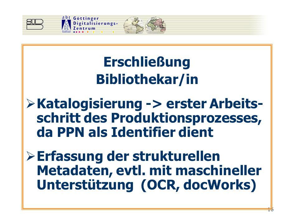 16 Erschließung Bibliothekar/in Katalogisierung -> erster Arbeits- schritt des Produktionsprozesses, da PPN als Identifier dient Erfassung der struktu