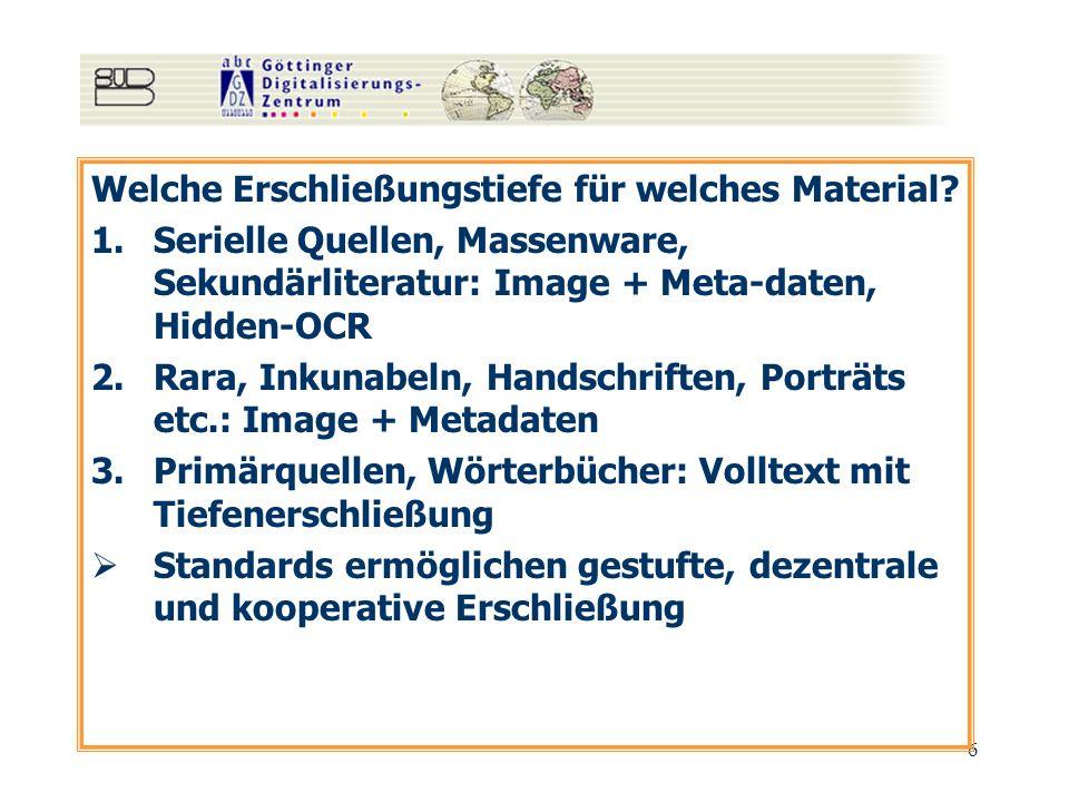 6 Welche Erschließungstiefe für welches Material? 1.Serielle Quellen, Massenware, Sekundärliteratur: Image + Meta-daten, Hidden-OCR 2.Rara, Inkunabeln