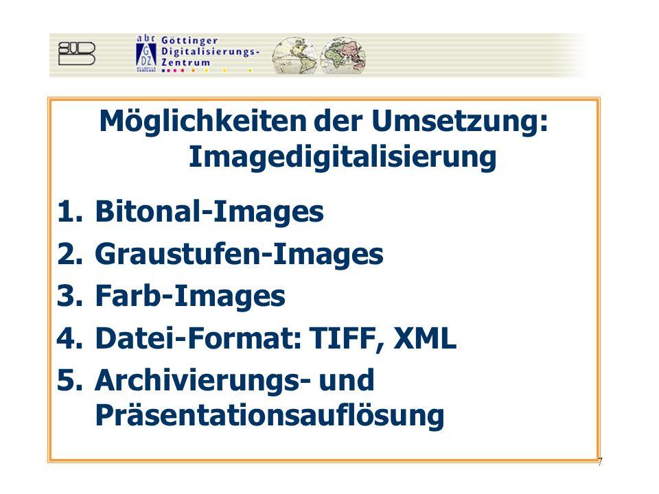 7 Möglichkeiten der Umsetzung: Imagedigitalisierung 1.Bitonal-Images 2.Graustufen-Images 3.Farb-Images 4.Datei-Format: TIFF, XML 5.Archivierungs- und