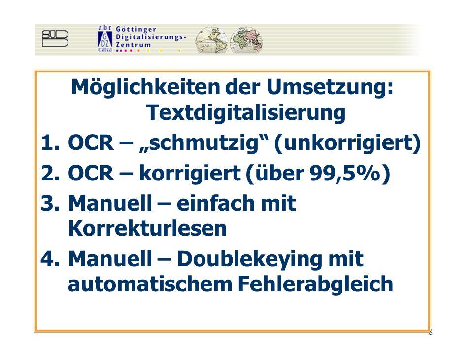 8 Möglichkeiten der Umsetzung: Textdigitalisierung 1.OCR – schmutzig (unkorrigiert) 2.OCR – korrigiert (über 99,5%) 3.Manuell – einfach mit Korrekturl