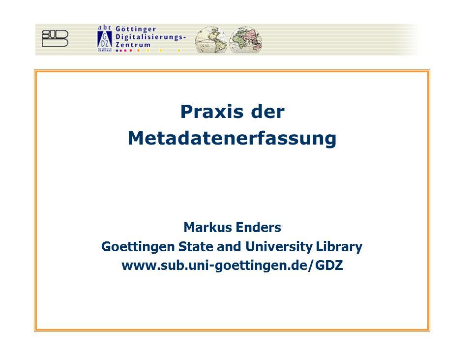 Praxis der Metadatenerfassung Markus Enders Goettingen State and University Library www.sub.uni-goettingen.de/GDZ