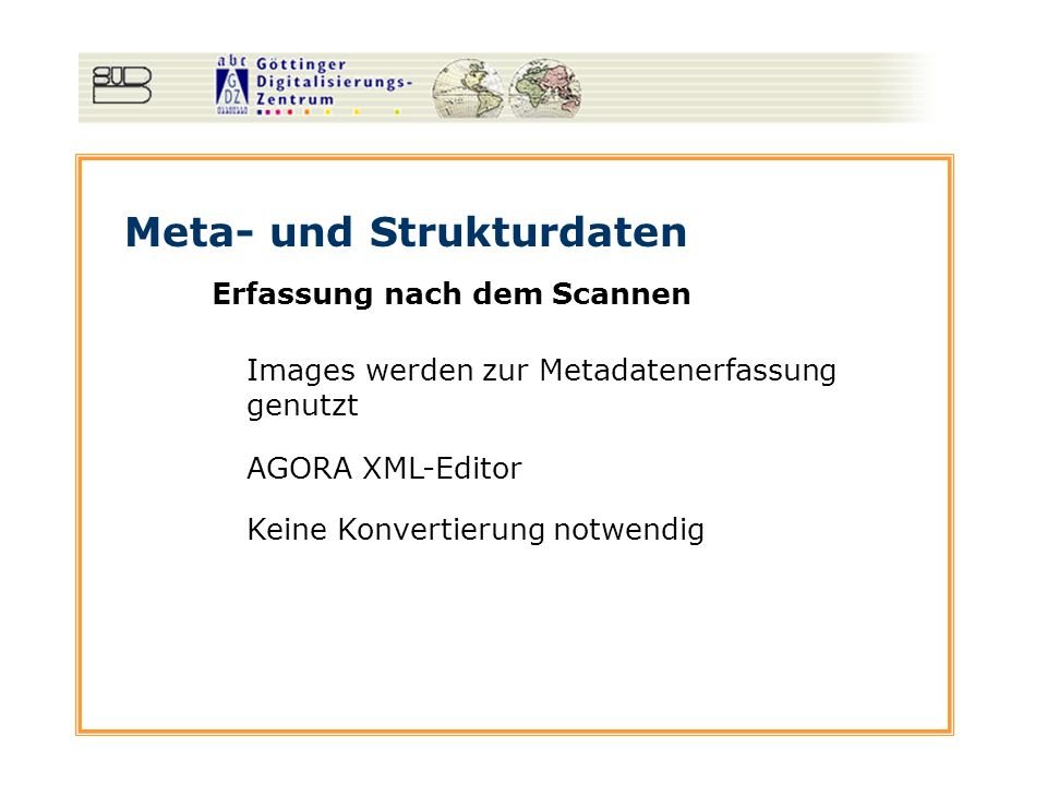 Meta- und Strukturdaten Erfassung nach dem Scannen Images werden zur Metadatenerfassung genutzt AGORA XML-Editor Keine Konvertierung notwendig