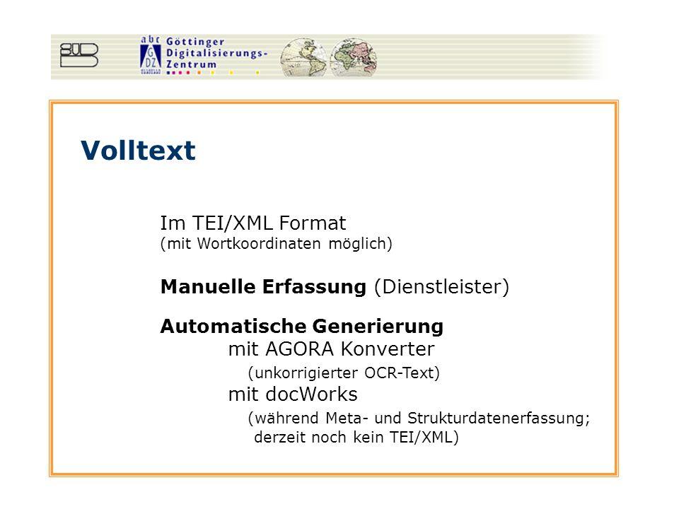 Volltext Im TEI/XML Format (mit Wortkoordinaten möglich) Manuelle Erfassung (Dienstleister) Automatische Generierung mit AGORA Konverter (unkorrigierter OCR-Text) mit docWorks (während Meta- und Strukturdatenerfassung; derzeit noch kein TEI/XML)