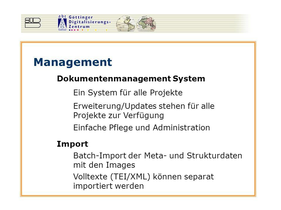 Management Dokumentenmanagement System Ein System für alle Projekte Erweiterung/Updates stehen für alle Projekte zur Verfügung Einfache Pflege und Administration Import Batch-Import der Meta- und Strukturdaten mit den Images Volltexte (TEI/XML) können separat importiert werden