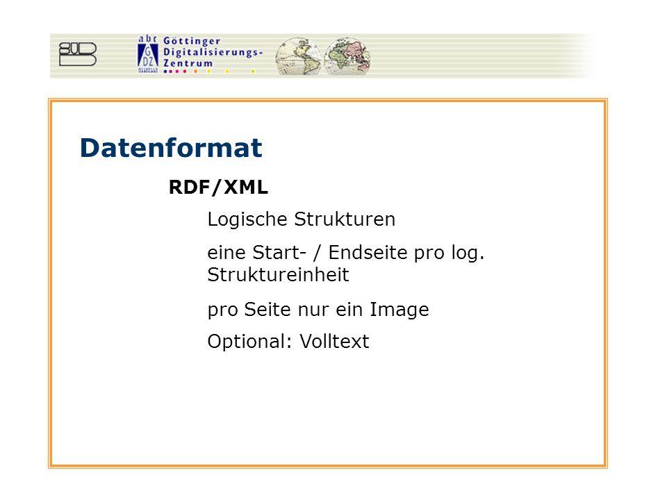 Datenformat RDF/XML Logische Strukturen pro Seite nur ein Image eine Start- / Endseite pro log. Struktureinheit Optional: Volltext