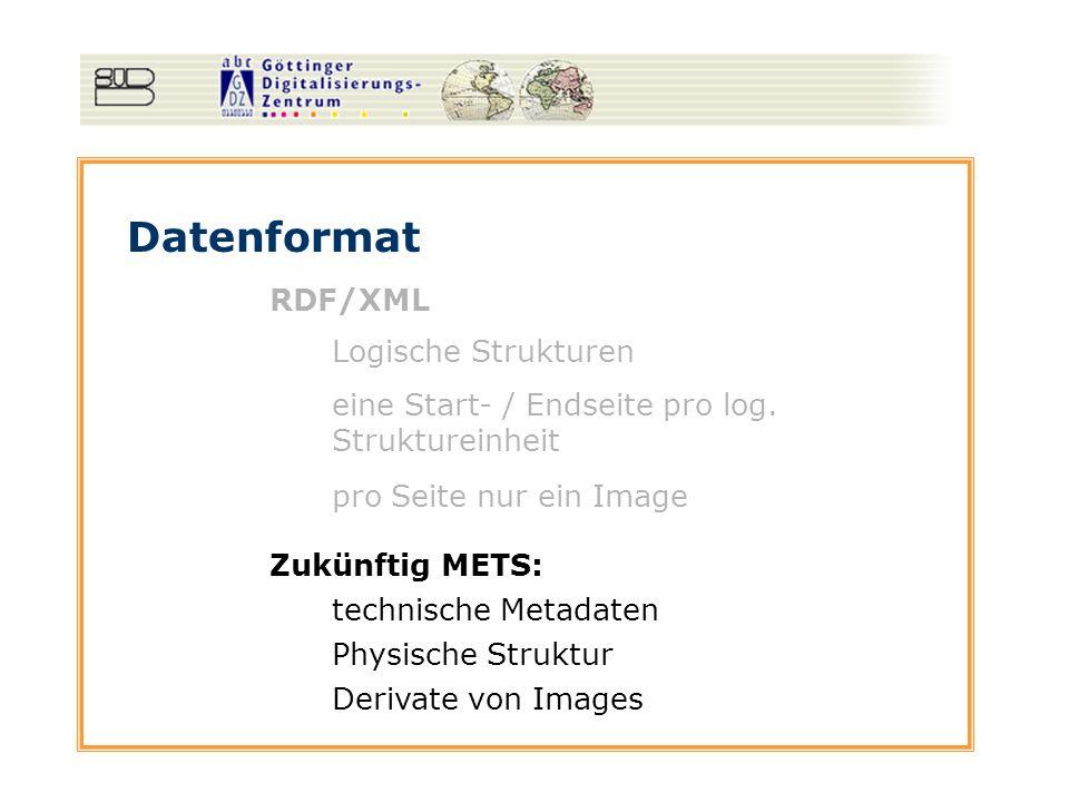 Datenformat RDF/XML Logische Strukturen pro Seite nur ein Image eine Start- / Endseite pro log. Struktureinheit Zukünftig METS: technische Metadaten P