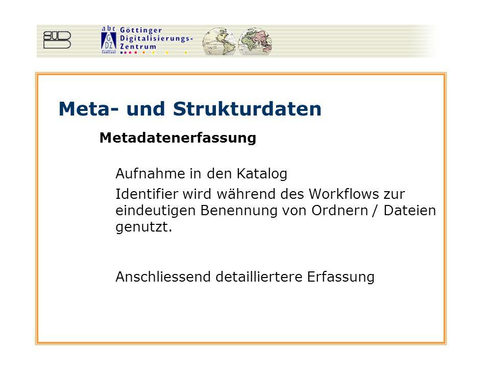 Meta- und Strukturdaten Metadatenerfassung Aufnahme in den Katalog Anschliessend detailliertere Erfassung Identifier wird während des Workflows zur ei