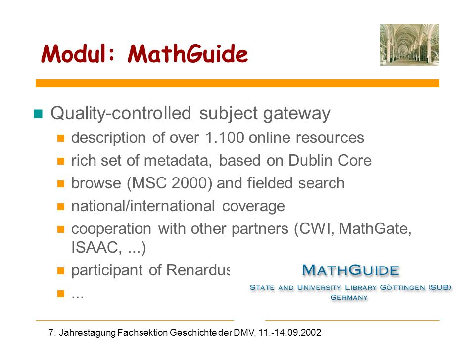 7. Jahrestagung Fachsektion Geschichte der DMV, 11.-14.09.2002 Modul: MathGuide n Quality-controlled subject gateway n description of over 1.100 onlin
