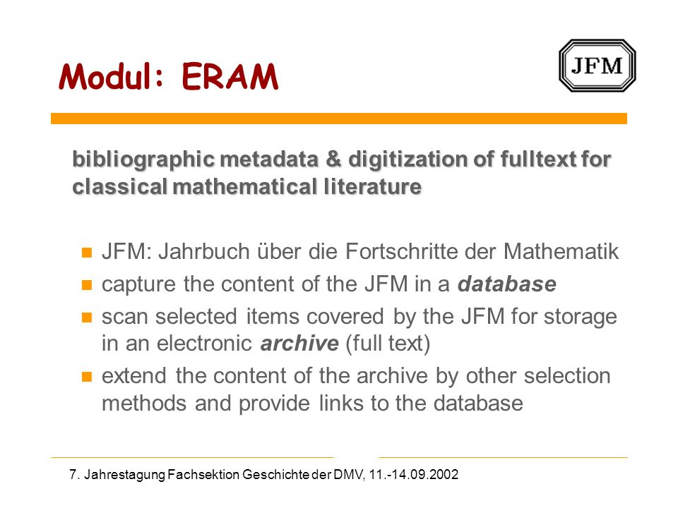 Modul: ERAM bibliographic metadata & digitization of fulltext for classical mathematical literature bibliographic metadata & digitization of fulltext for classical mathematical literature n JFM: Jahrbuch über die Fortschritte der Mathematik n capture the content of the JFM in a database n scan selected items covered by the JFM for storage in an electronic archive (full text) n extend the content of the archive by other selection methods and provide links to the database