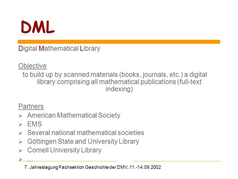 7. Jahrestagung Fachsektion Geschichte der DMV, 11.-14.09.2002 DML DML Digital Mathematical Library Objective to build up by scanned materials (books,