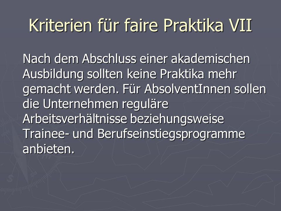 Kriterien für faire Praktika VII Nach dem Abschluss einer akademischen Ausbildung sollten keine Praktika mehr gemacht werden. Für AbsolventInnen solle